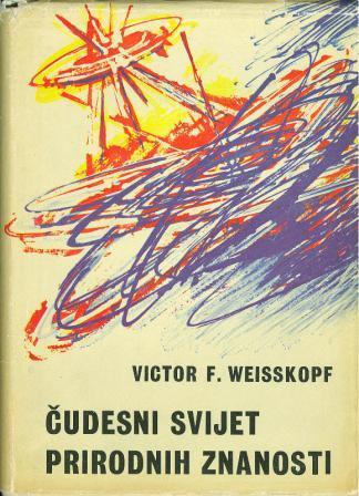 Victor F. Weisskopf: ČUDESNI SVIJET PRIRODNIH ZNANOSTI