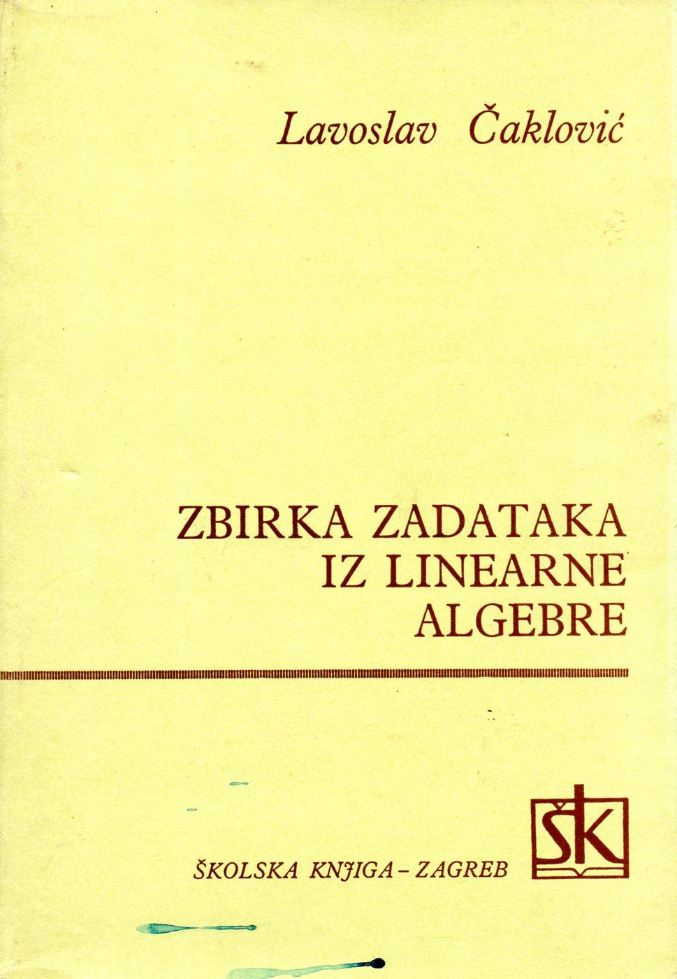 Lavoslav Čaklović: ZBIRKA ZADATAKA IZ LINEARNE ALGEBRE